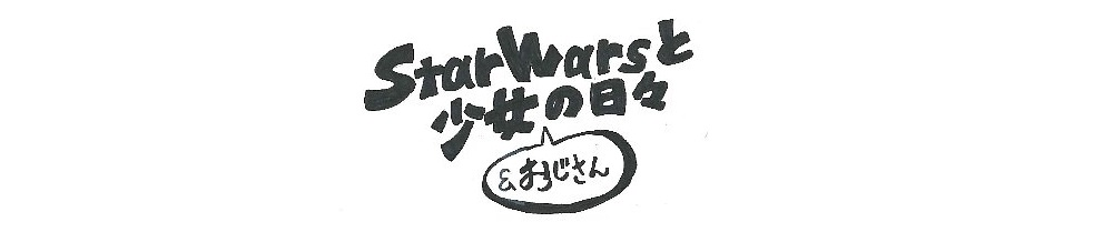 StarWarsと少女(&おじさん)の日々
